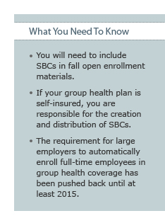 What You Need To Know: You will need to include SBCs in fall open enrollment materials. If your group health plan is self-insured, you are responsible for the creation and distribution of SBCs. The requirement for large employers to automatically enroll full-time employees in group health coverage has been pushed back until at least 2015.